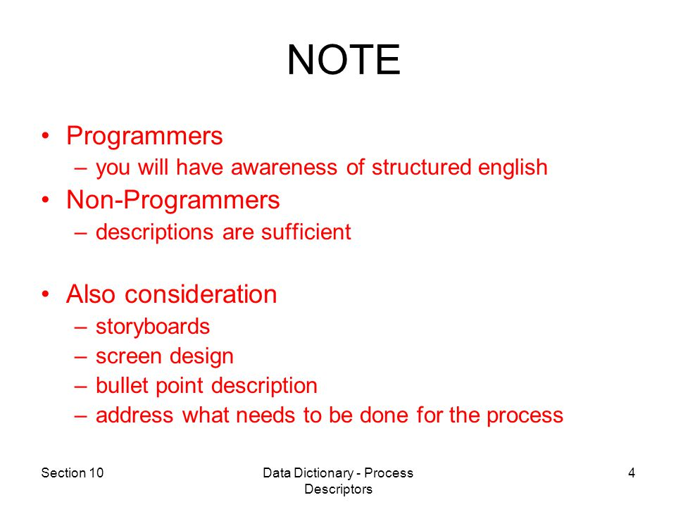 Section 10Data Dictionary - Process Descriptors 4 Programmers –you will have awareness of structured english Non-Programmers –descriptions are sufficient Also consideration –storyboards –screen design –bullet point description –address what needs to be done for the process NOTE