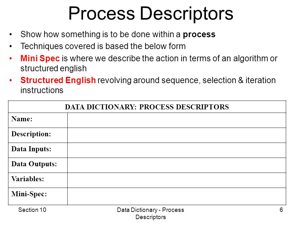 Section 10Data Dictionary - Process Descriptors 6 Process Descriptors DATA DICTIONARY: PROCESS DESCRIPTORS Name: Description: Data Inputs: Data Outputs: Variables: Mini-Spec: Show how something is to be done within a process Techniques covered is based the below form Mini Spec is where we describe the action in terms of an algorithm or structured english Structured English revolving around sequence, selection & iteration instructions