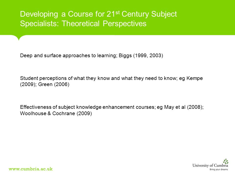Deep and surface approaches to learning; Biggs (1999, 2003) Student perceptions of what they know and what they need to know; eg Kempe (2009); Green (2006) Effectiveness of subject knowledge enhancement courses; eg May et al (2008); Woolhouse & Cochrane (2009) Developing a Course for 21 st Century Subject Specialists: Theoretical Perspectives