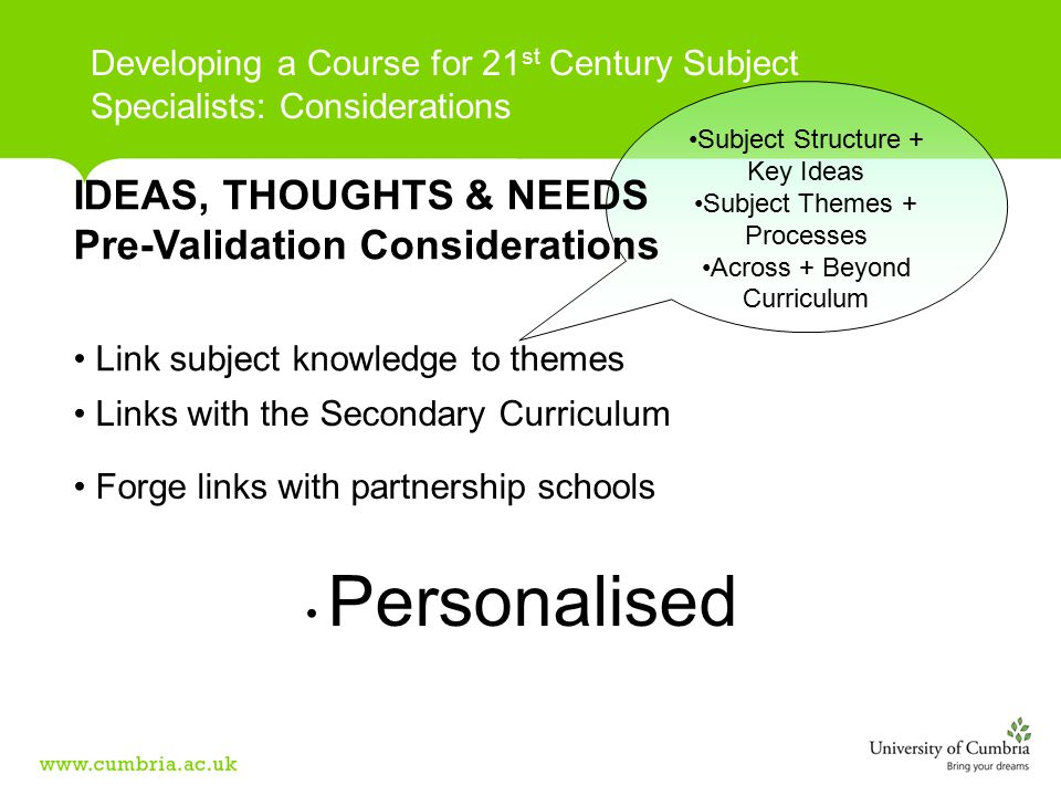 Links with the Secondary Curriculum Forge links with partnership schools Personalised Developing a Course for 21 st Century Subject Specialists: Considerations Subject Structure + Key Ideas Subject Themes + Processes Across + Beyond Curriculum Link subject knowledge to themes IDEAS, THOUGHTS & NEEDS Pre-Validation Considerations