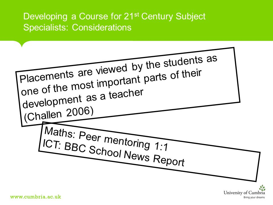 Developing a Course for 21 st Century Subject Specialists: Considerations Placements are viewed by the students as one of the most important parts of their development as a teacher (Challen 2006) Maths: Peer mentoring 1:1 ICT: BBC School News Report