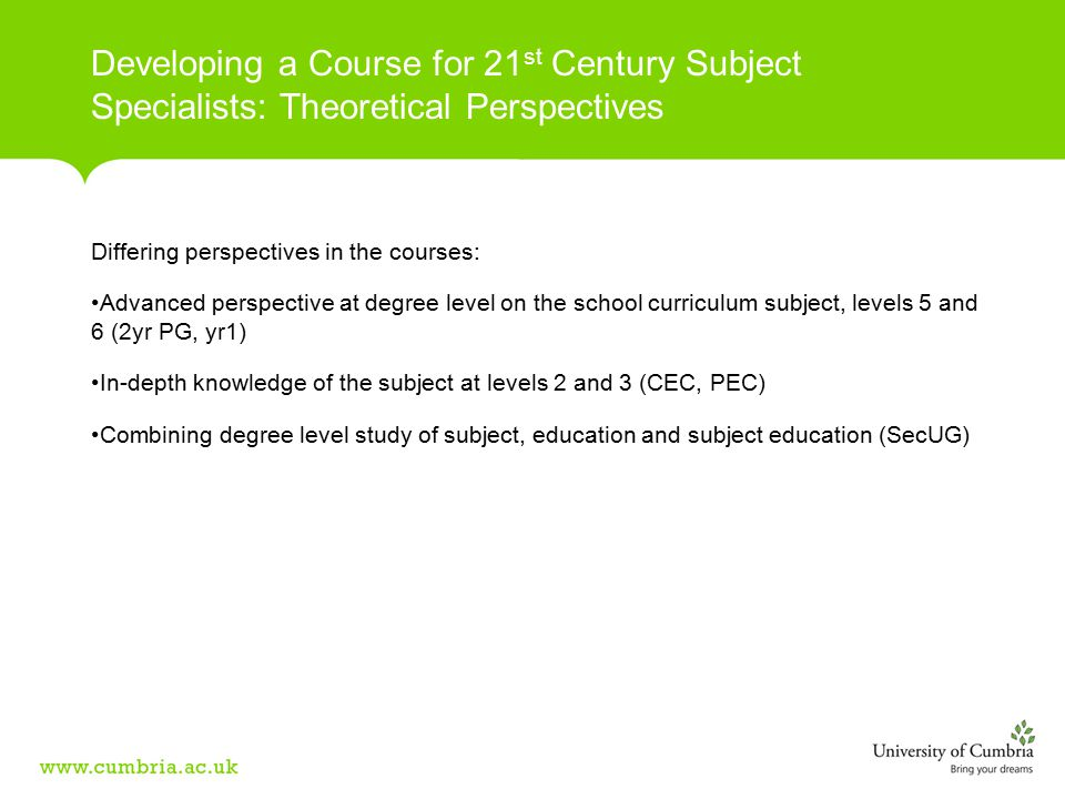 Differing perspectives in the courses: Advanced perspective at degree level on the school curriculum subject, levels 5 and 6 (2yr PG, yr1) In-depth knowledge of the subject at levels 2 and 3 (CEC, PEC) Combining degree level study of subject, education and subject education (SecUG) Developing a Course for 21 st Century Subject Specialists: Theoretical Perspectives