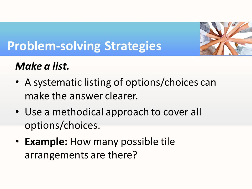 Make a list. A systematic listing of options/choices can make the answer clearer.