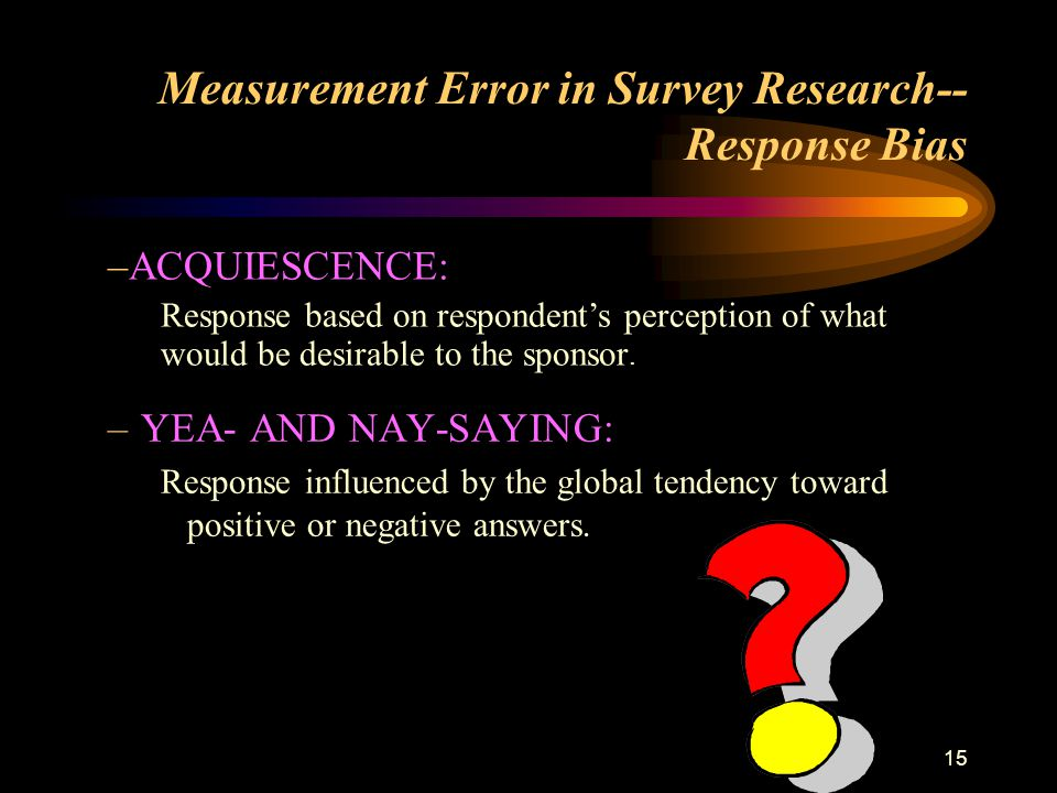 15 Measurement Error in Survey Research-- Response Bias –YEA- AND NAY-SAYING: Response influenced by the global tendency toward positive or negative answers.