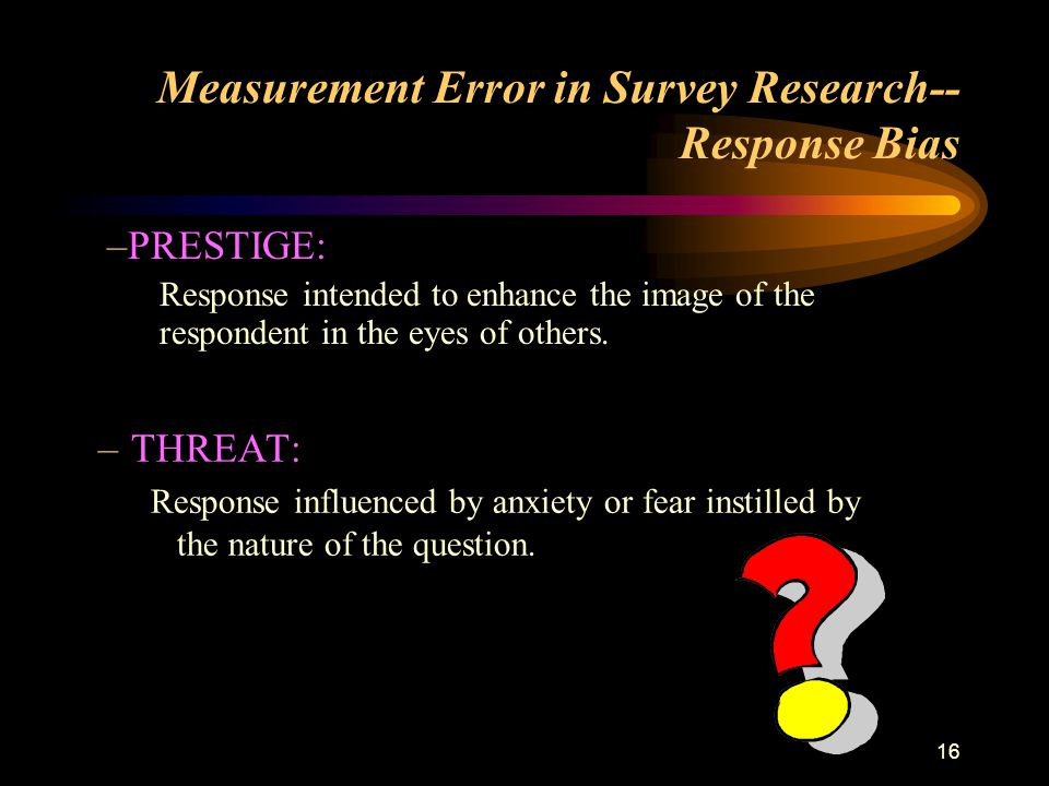 16 Measurement Error in Survey Research-- Response Bias –THREAT: Response influenced by anxiety or fear instilled by the nature of the question.