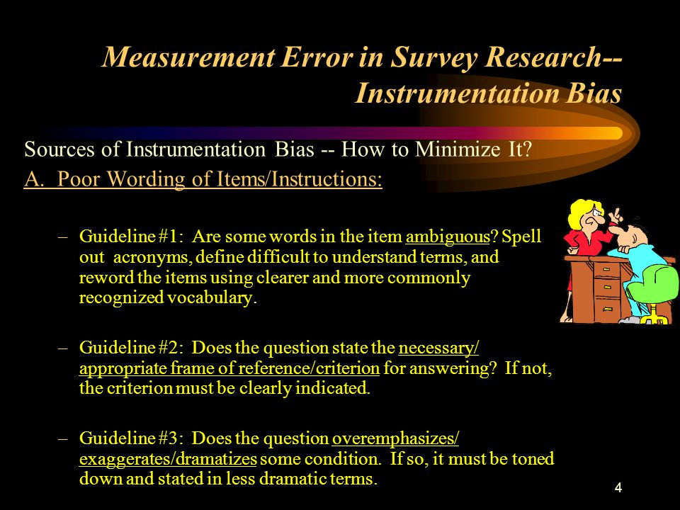 4 Measurement Error in Survey Research-- Instrumentation Bias Sources of Instrumentation Bias -- How to Minimize It? A. Poor Wording of Items/Instruct