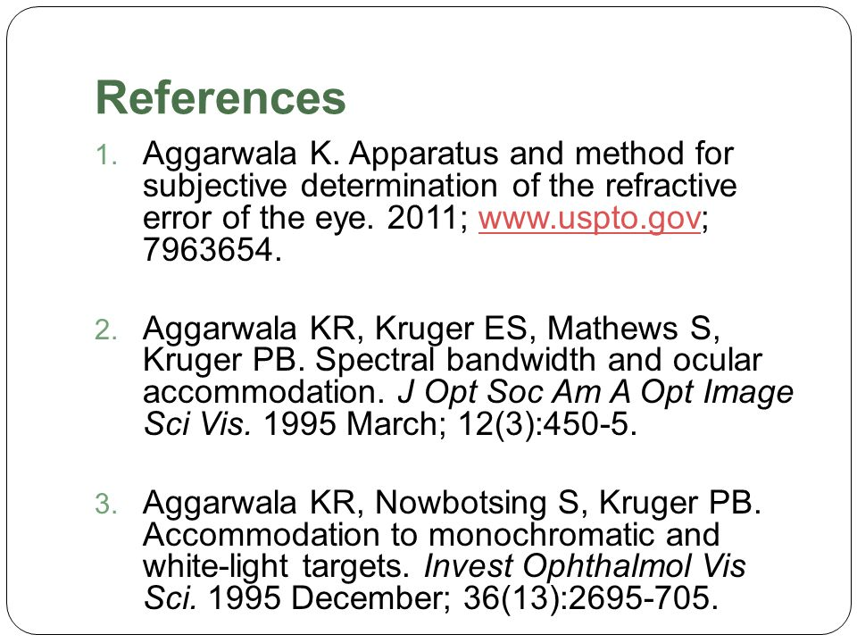 References 1. Aggarwala K. Apparatus and method for subjective determination of the refractive error of the eye. 2011; www.uspto.gov; 7963654.www.uspt