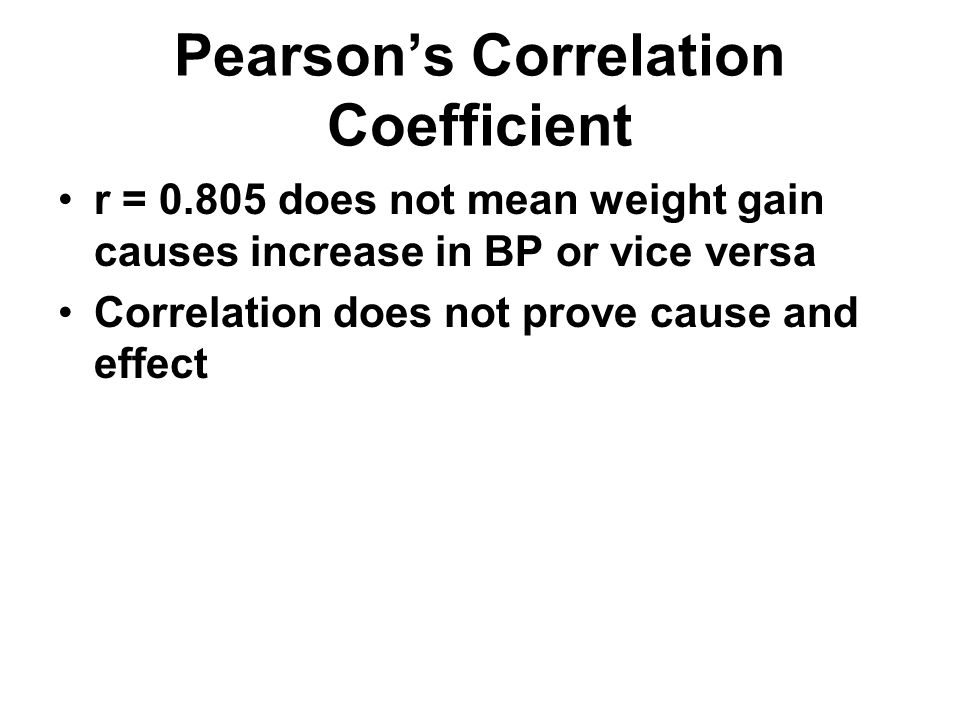 Pearson's Correlation Coefficient r = 0.805 does not mean weight gain causes increase in BP or vice versa Correlation does not prove cause and effect