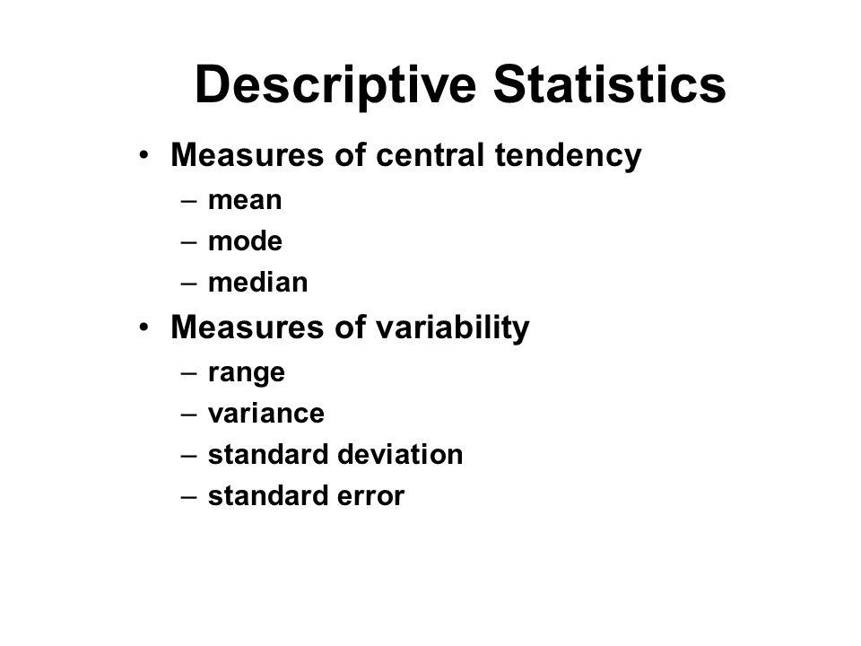 Descriptive Statistics Measures of central tendency –mean –mode –median Measures of variability –range –variance –standard deviation –standard error
