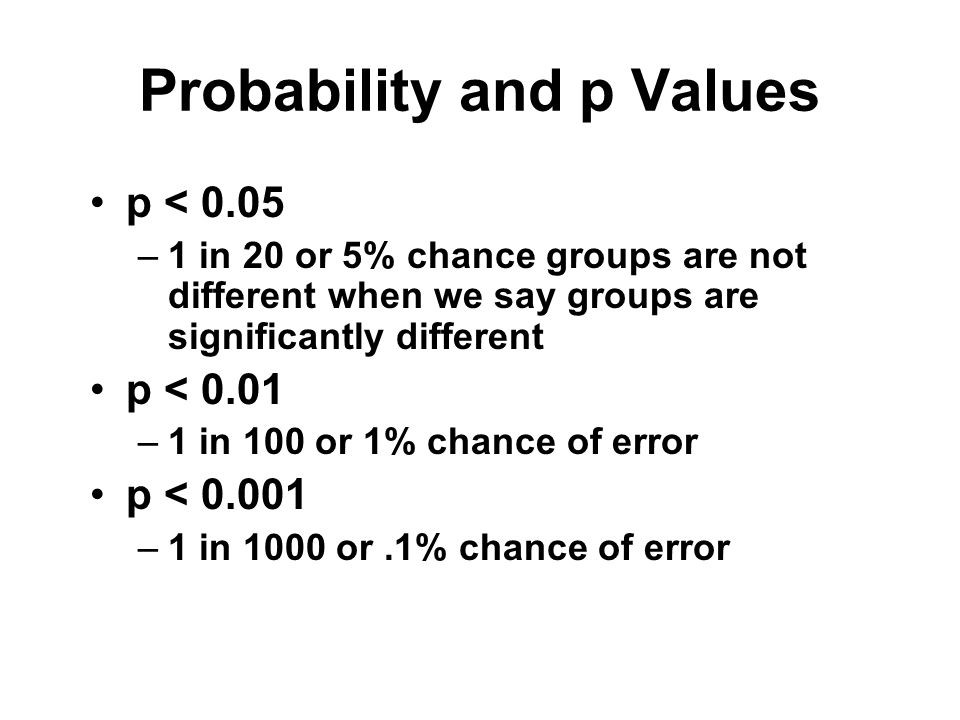 Probability and p Values p < 0.05 –1 in 20 or 5% chance groups are not different when we say groups are significantly different p < 0.01 –1 in 100 or