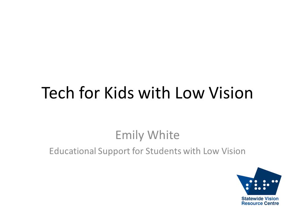 Tech for Kids with Low Vision Emily White Educational Support for Students with Low Vision