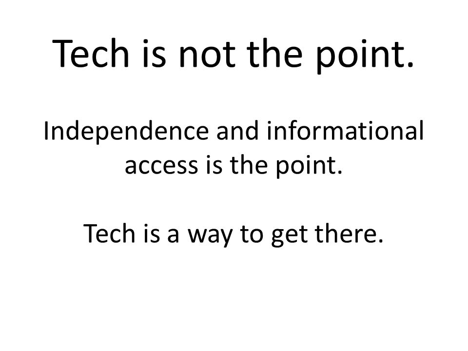 Tech is not the point. Independence and informational access is the point.