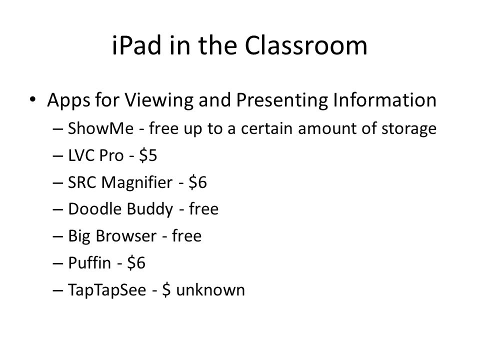 iPad in the Classroom Apps for Viewing and Presenting Information – ShowMe - free up to a certain amount of storage – LVC Pro - $5 – SRC Magnifier - $6 – Doodle Buddy - free – Big Browser - free – Puffin - $6 – TapTapSee - $ unknown