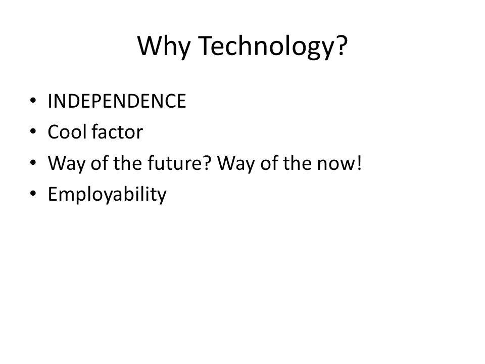 Why Technology INDEPENDENCE Cool factor Way of the future Way of the now! Employability