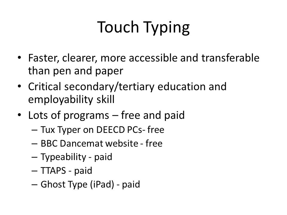 Touch Typing Faster, clearer, more accessible and transferable than pen and paper Critical secondary/tertiary education and employability skill Lots of programs – free and paid – Tux Typer on DEECD PCs- free – BBC Dancemat website - free – Typeability - paid – TTAPS - paid – Ghost Type (iPad) - paid