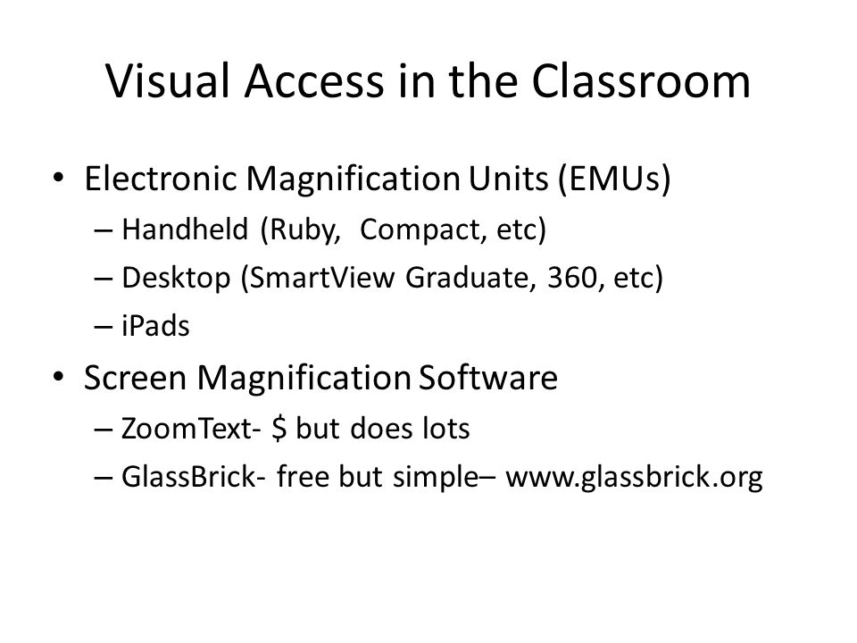 Visual Access in the Classroom Electronic Magnification Units (EMUs) – Handheld (Ruby, Compact, etc) – Desktop (SmartView Graduate, 360, etc) – iPads Screen Magnification Software – ZoomText- $ but does lots – GlassBrick- free but simple– www.glassbrick.org