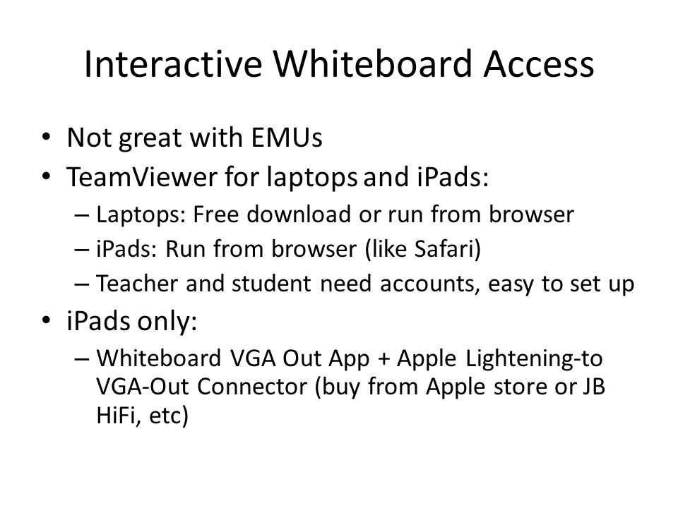Interactive Whiteboard Access Not great with EMUs TeamViewer for laptops and iPads: – Laptops: Free download or run from browser – iPads: Run from browser (like Safari) – Teacher and student need accounts, easy to set up iPads only: – Whiteboard VGA Out App + Apple Lightening-to VGA-Out Connector (buy from Apple store or JB HiFi, etc)