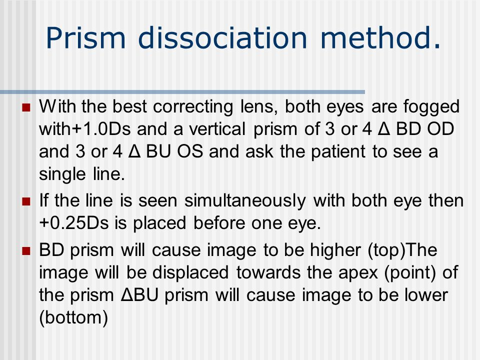 Prism dissociation method. With the best correcting lens, both eyes are fogged with+1.0Ds and a vertical prism of 3 or 4 Δ BD OD and 3 or 4 Δ BU OS an