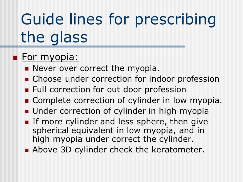 Guide lines for prescribing the glass For myopia: Never over correct the myopia. Choose under correction for indoor profession Full correction for out