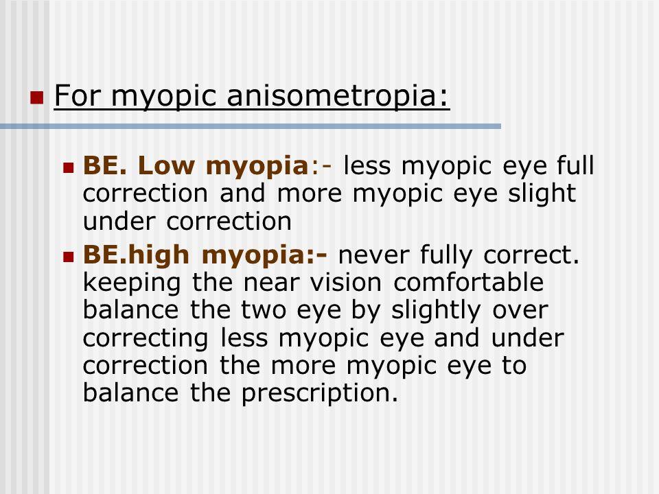 For myopic anisometropia: BE. Low myopia:- less myopic eye full correction and more myopic eye slight under correction BE.high myopia:- never fully co