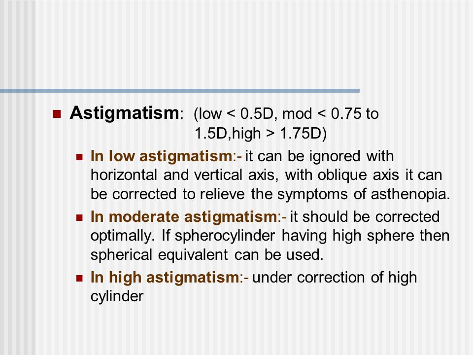 Astigmatism : (low 1.75D) In low astigmatism:- it can be ignored with horizontal and vertical axis, with oblique axis it can be corrected to relieve t