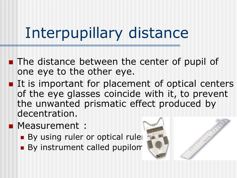Interpupillary distance The distance between the center of pupil of one eye to the other eye. It is important for placement of optical centers of the