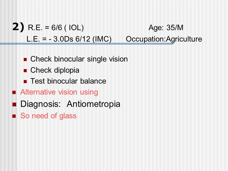 2) R.E. = 6/6 ( IOL)Age: 35/M L.E. = - 3.0Ds 6/12 (IMC) Occupation:Agriculture Check binocular single vision Check diplopia Test binocular balance Alt