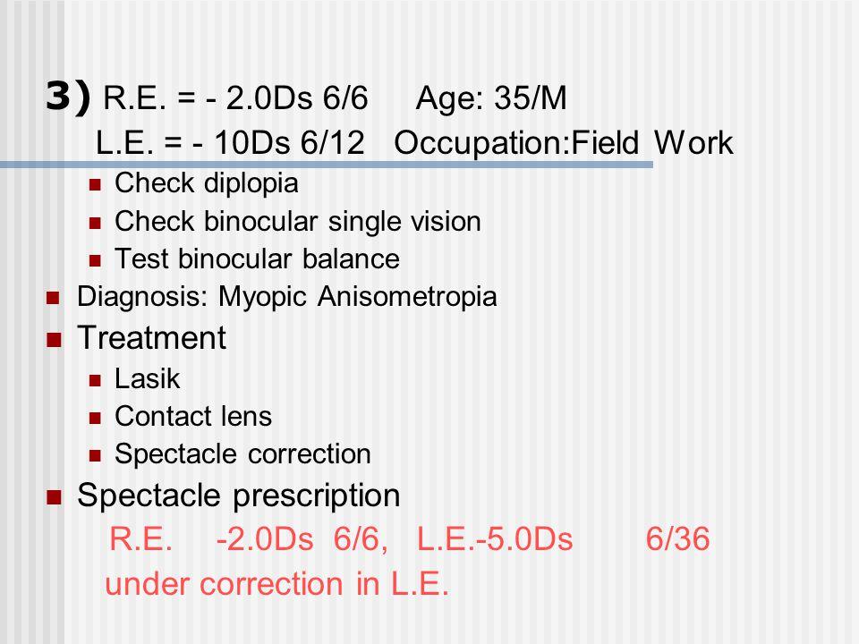 3) R.E. = - 2.0Ds 6/6 Age: 35/M L.E. = - 10Ds 6/12 Occupation:Field Work Check diplopia Check binocular single vision Test binocular balance Anisometr