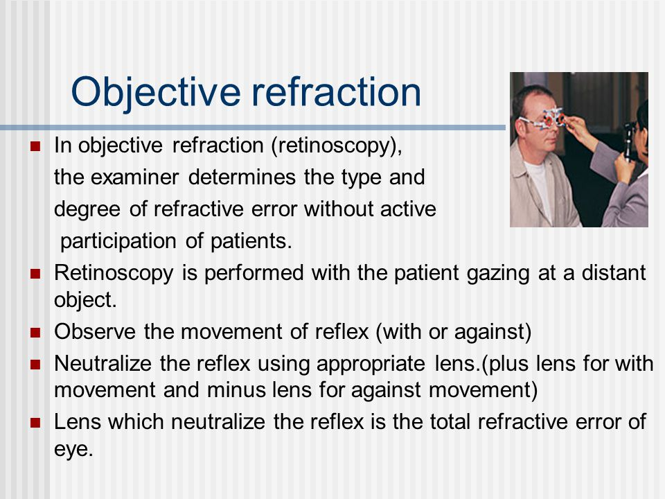 Objective refraction In objective refraction (retinoscopy), the examiner determines the type and degree of refractive error without active participati