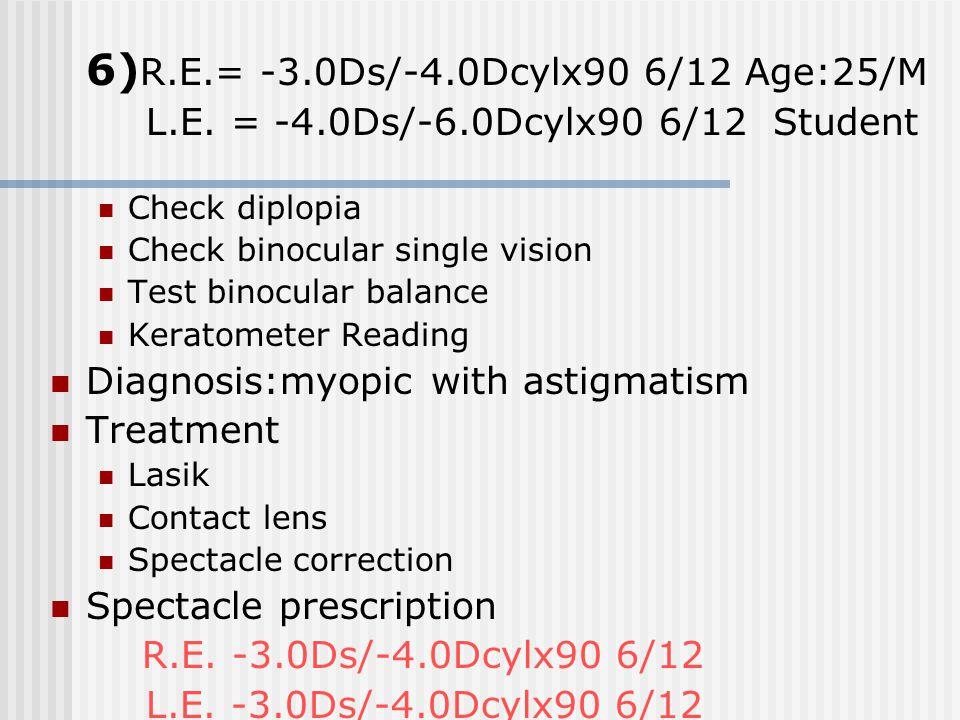 6) R.E.= -3.0Ds/-4.0Dcylx90 6/12 Age:25/M L.E. = -4.0Ds/-6.0Dcylx90 6/12 Student Check diplopia Check binocular single vision Test binocular balance K