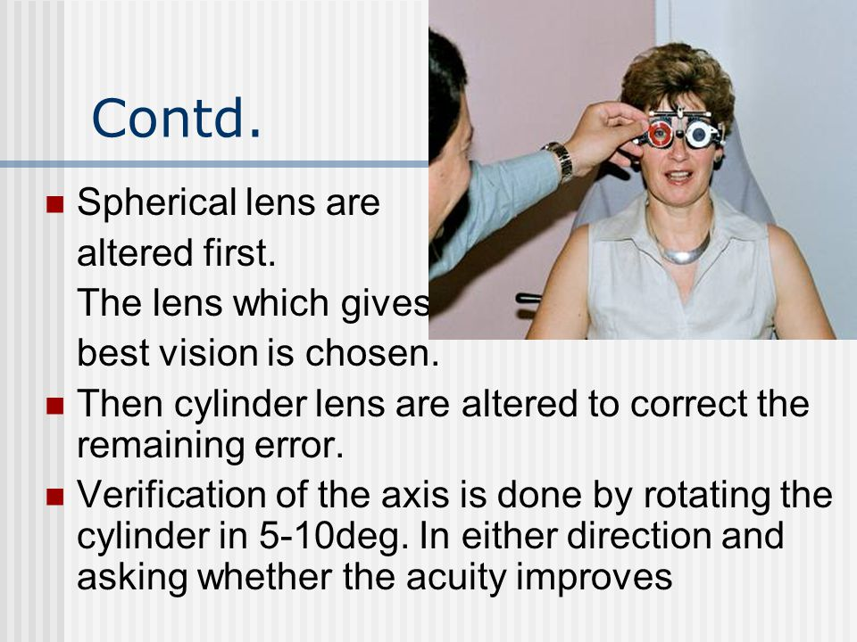 Contd. Spherical lens are altered first. The lens which gives best vision is chosen. Then cylinder lens are altered to correct the remaining error. Ve
