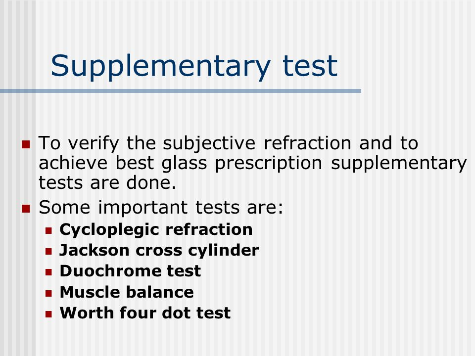 Supplementary test To verify the subjective refraction and to achieve best glass prescription supplementary tests are done. Some important tests are: