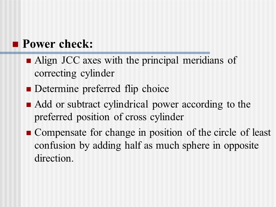 Power check: Align JCC axes with the principal meridians of correcting cylinder Determine preferred flip choice Add or subtract cylindrical power acco