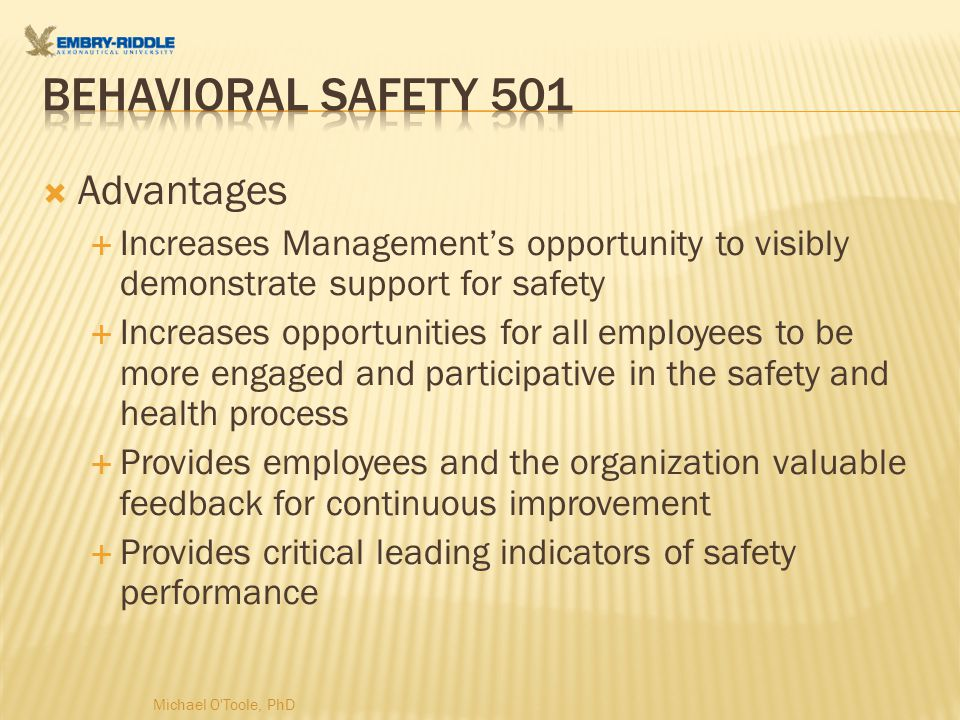  Advantages  Increases Management's opportunity to visibly demonstrate support for safety  Increases opportunities for all employees to be more engaged and participative in the safety and health process  Provides employees and the organization valuable feedback for continuous improvement  Provides critical leading indicators of safety performance Michael O Toole, PhD
