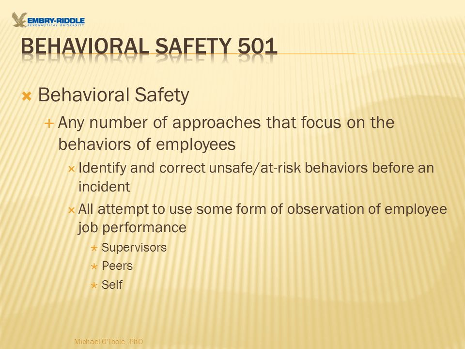  Behavioral Safety  Any number of approaches that focus on the behaviors of employees  Identify and correct unsafe/at-risk behaviors before an incident  All attempt to use some form of observation of employee job performance  Supervisors  Peers  Self Michael O Toole, PhD