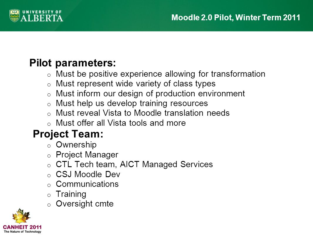 Pilot parameters: o Must be positive experience allowing for transformation o Must represent wide variety of class types o Must inform our design of production environment o Must help us develop training resources o Must reveal Vista to Moodle translation needs o Must offer all Vista tools and more Project Team: o Ownership o Project Manager o CTL Tech team, AICT Managed Services o CSJ Moodle Dev o Communications o Training o Oversight cmte Moodle 2.0 Pilot, Winter Term 2011