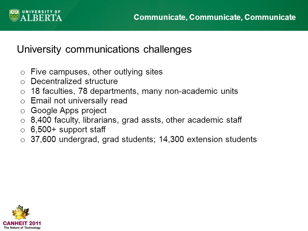 Communicate, Communicate, Communicate University communications challenges o Five campuses, other outlying sites o Decentralized structure o 18 faculties, 78 departments, many non-academic units o Email not universally read o Google Apps project o 8,400 faculty, librarians, grad assts, other academic staff o 6,500+ support staff o 37,600 undergrad, grad students; 14,300 extension students