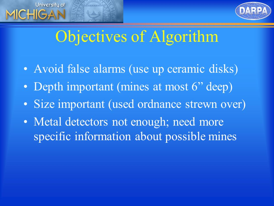 Objectives of Algorithm Avoid false alarms (use up ceramic disks) Depth important (mines at most 6 deep) Size important (used ordnance strewn over) Metal detectors not enough; need more specific information about possible mines