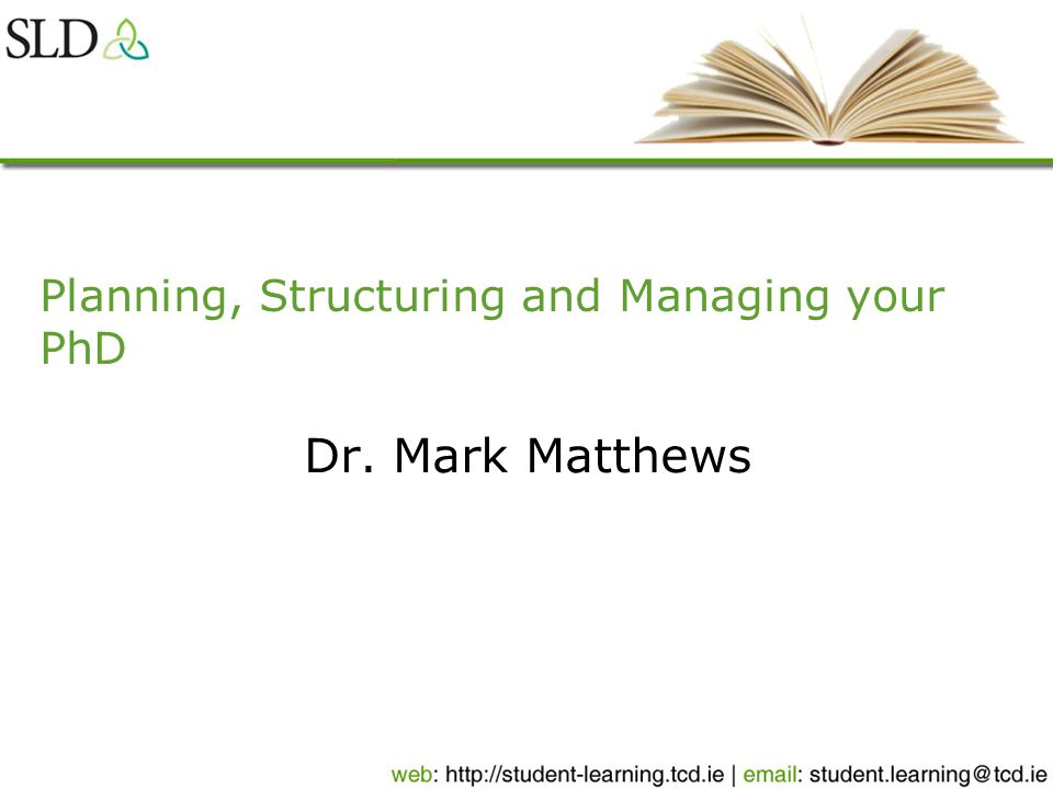 Planning, Structuring and Managing your PhD Dr. Mark Matthews