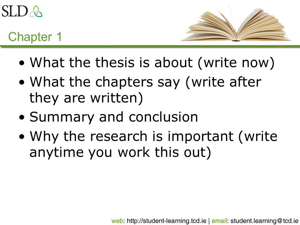 Chapter 1 What the thesis is about (write now) What the chapters say (write after they are written) Summary and conclusion Why the research is important (write anytime you work this out)