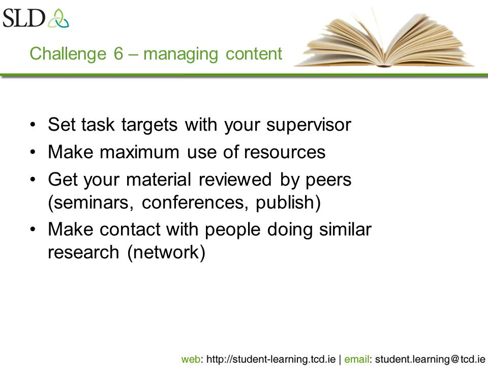 Challenge 6 – managing content Set task targets with your supervisor Make maximum use of resources Get your material reviewed by peers (seminars, conferences, publish) Make contact with people doing similar research (network)