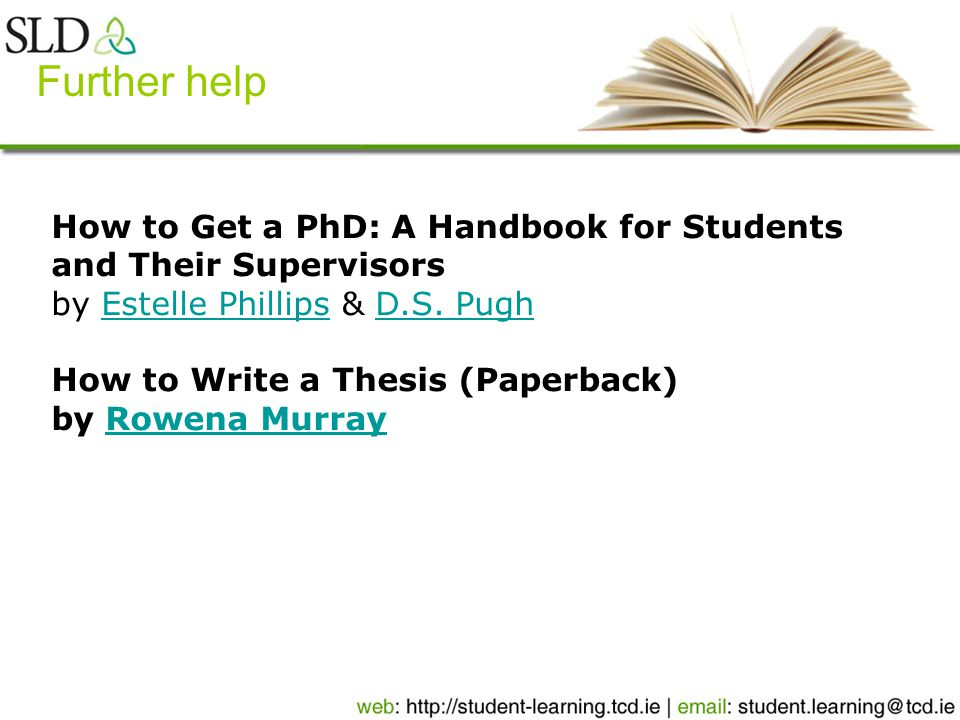Further help How to Get a PhD: A Handbook for Students and Their Supervisors by Estelle Phillips & D.S.