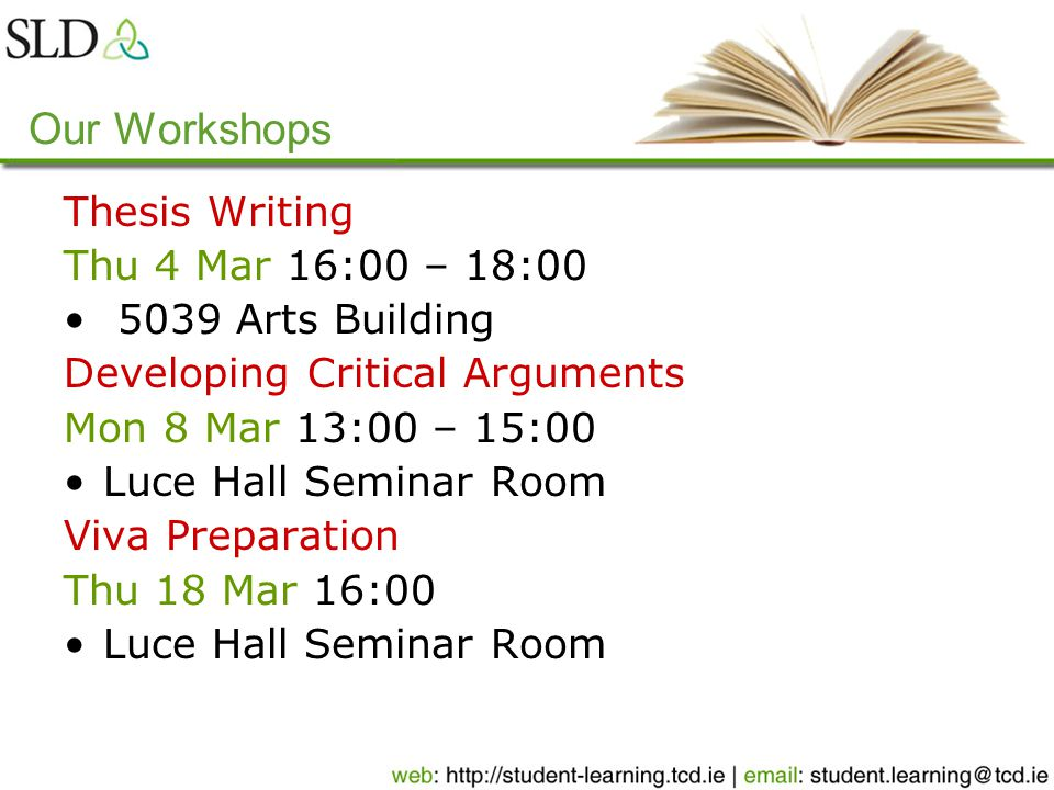 Our Workshops Thesis Writing Thu 4 Mar 16:00 – 18:00 5039 Arts Building Developing Critical Arguments Mon 8 Mar 13:00 – 15:00 Luce Hall Seminar Room Viva Preparation Thu 18 Mar 16:00 Luce Hall Seminar Room
