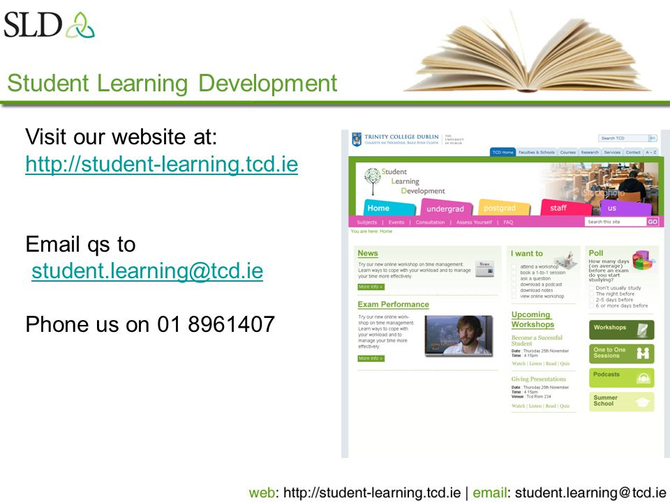 Student Learning Development Visit our website at: http://student-learning.tcd.ie http://student-learning.tcd.ie Email qs to student.learning@tcd.ie Phone us on 01 8961407