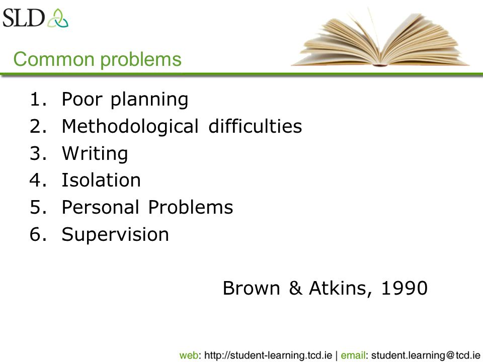 Common problems 1.Poor planning 2.Methodological difficulties 3.Writing 4.Isolation 5.Personal Problems 6.Supervision Brown & Atkins, 1990