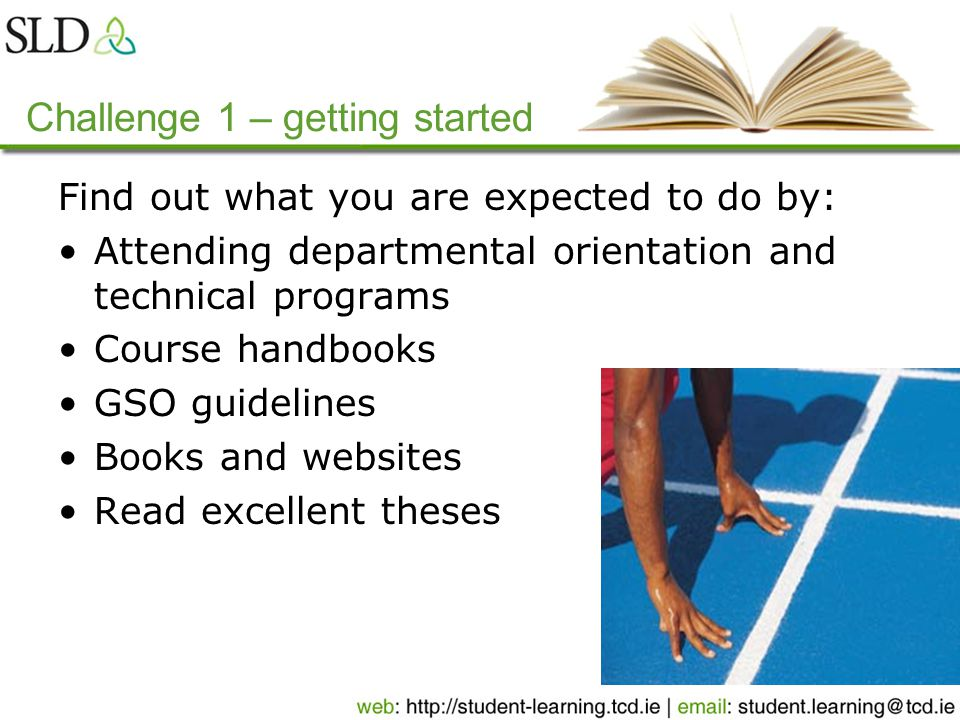 Challenge 1 – getting started Find out what you are expected to do by: Attending departmental orientation and technical programs Course handbooks GSO guidelines Books and websites Read excellent theses