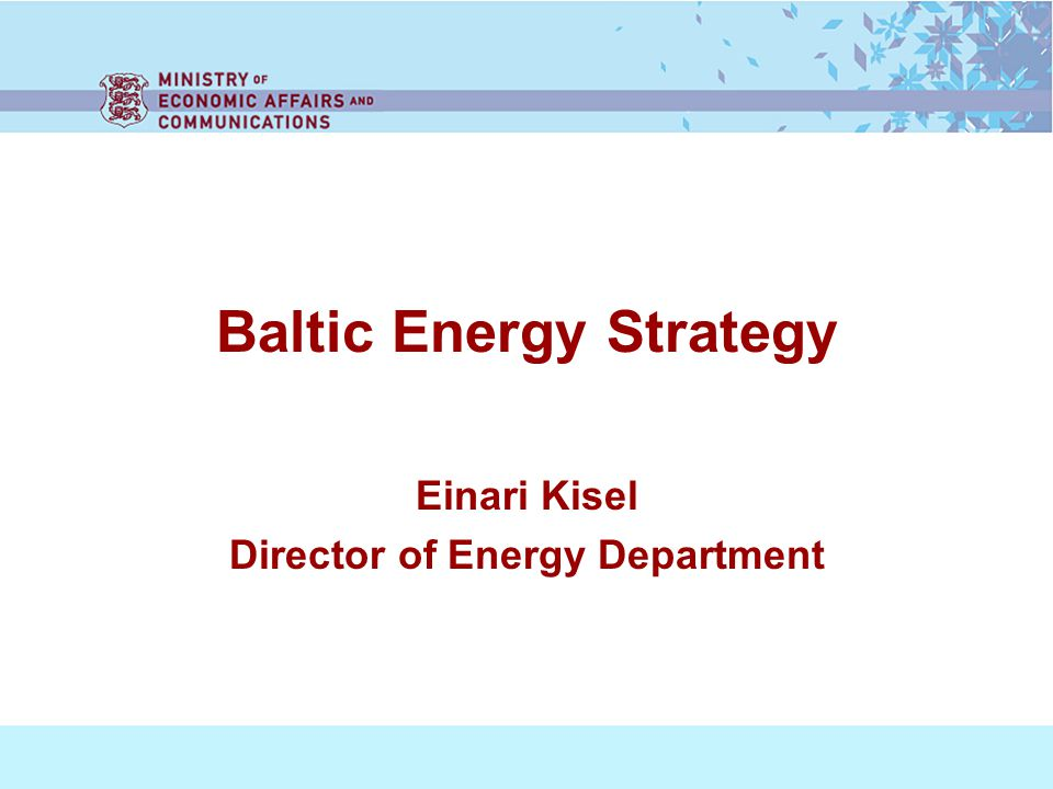 Baltic Energy Strategy Einari Kisel Director of Energy Department