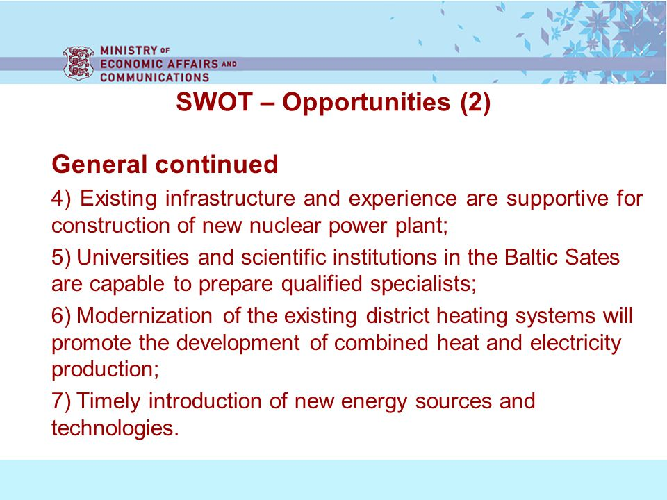 SWOT – Opportunities (2) General continued 4) Existing infrastructure and experience are supportive for construction of new nuclear power plant; 5) Universities and scientific institutions in the Baltic Sates are capable to prepare qualified specialists; 6) Modernization of the existing district heating systems will promote the development of combined heat and electricity production; 7) Timely introduction of new energy sources and technologies.