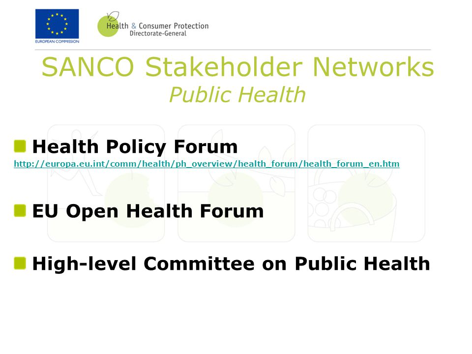 SANCO Stakeholder Networks Public Health Health Policy Forum http://europa.eu.int/comm/health/ph_overview/health_forum/health_forum_en.htm EU Open Health Forum High-level Committee on Public Health