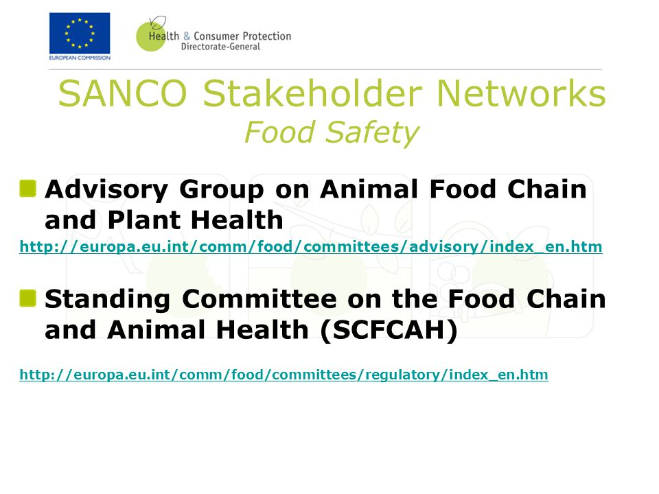 SANCO Stakeholder Networks Food Safety Advisory Group on Animal Food Chain and Plant Health http://europa.eu.int/comm/food/committees/advisory/index_en.htm Standing Committee on the Food Chain and Animal Health (SCFCAH) http://europa.eu.int/comm/food/committees/regulatory/index_en.htm